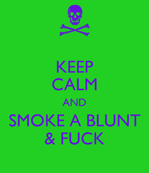 KEEP CALM AND SMOKE A BLUNT & FUCK
