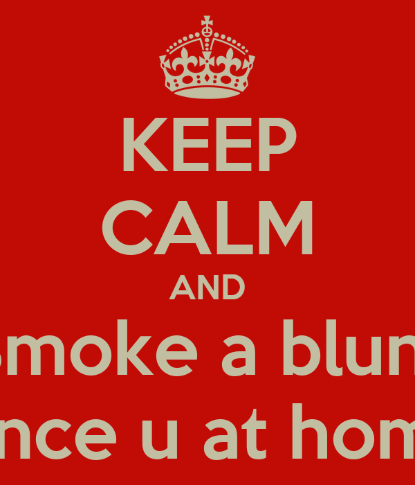 KEEP CALM AND Smoke a blunt Since u at home