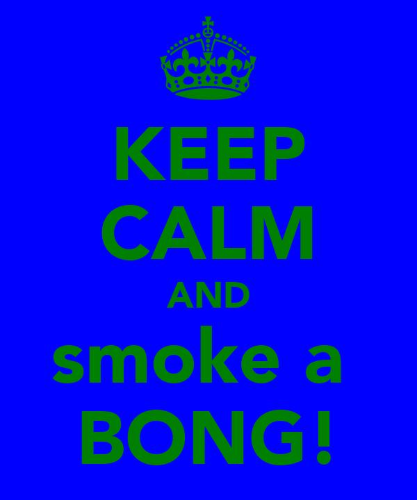 KEEP CALM AND smoke a  BONG!