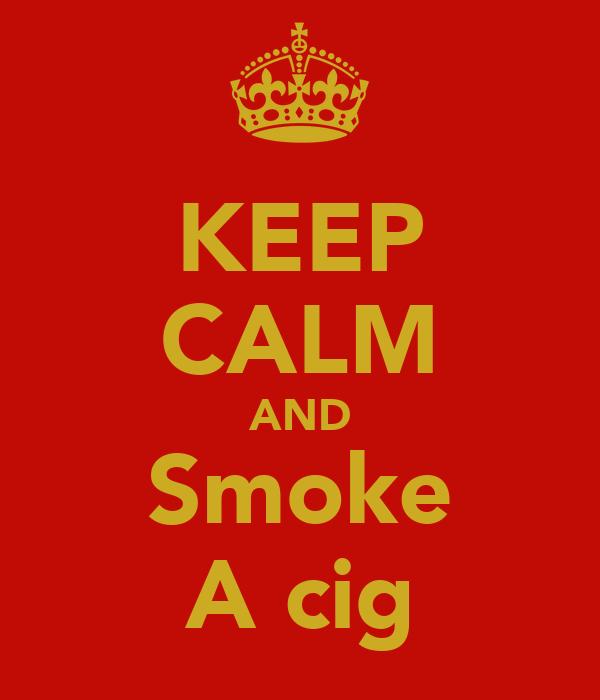 KEEP CALM AND Smoke A cig