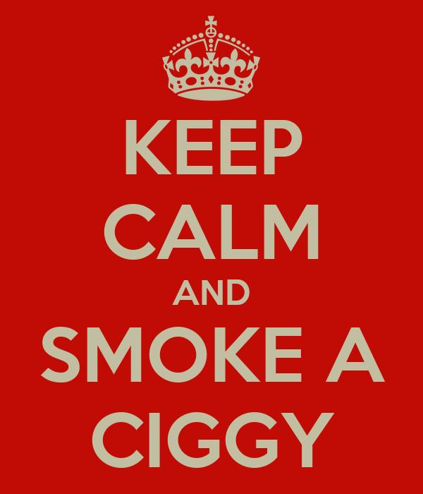 KEEP CALM AND SMOKE A CIGGY
