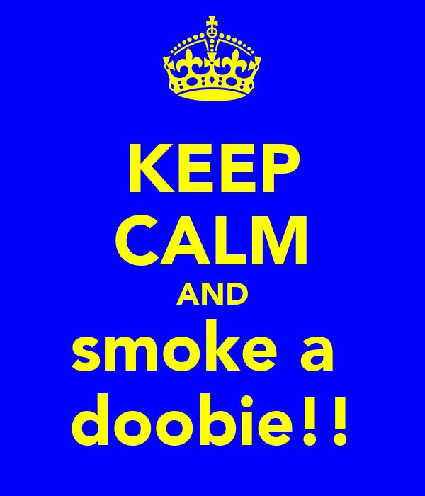 KEEP CALM AND smoke a  doobie!!