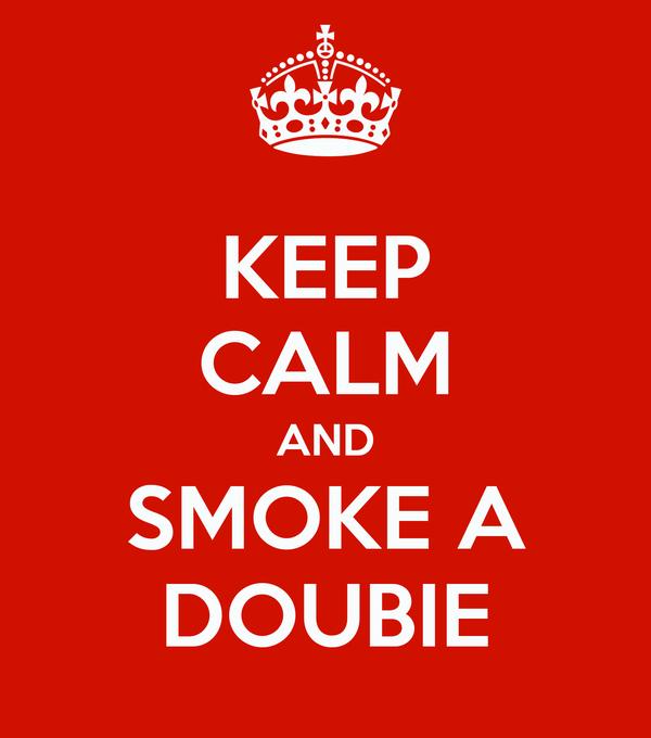 KEEP CALM AND SMOKE A DOUBIE