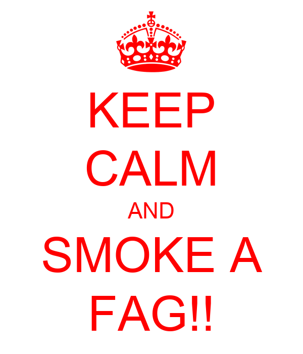 KEEP CALM AND SMOKE A FAG!!