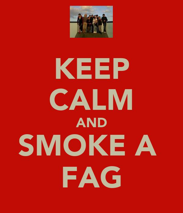 KEEP CALM AND SMOKE A  FAG
