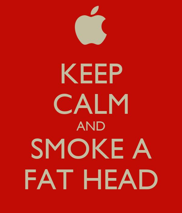 KEEP CALM AND SMOKE A FAT HEAD