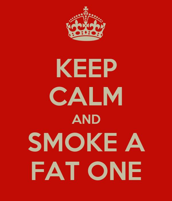 KEEP CALM AND SMOKE A FAT ONE