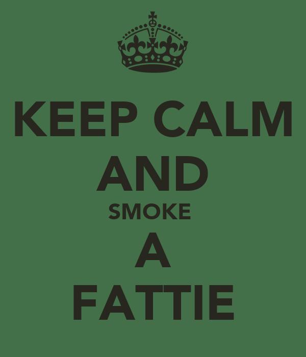 KEEP CALM AND SMOKE  A FATTIE