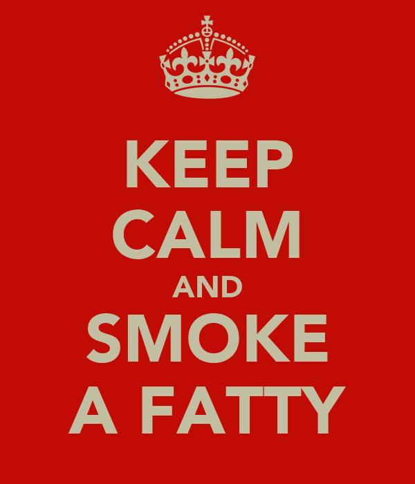 KEEP CALM AND SMOKE A FATTY