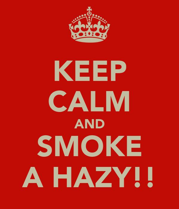 KEEP CALM AND SMOKE A HAZY!!