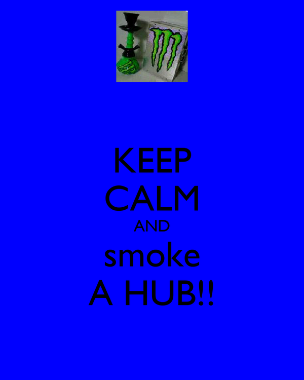 KEEP CALM AND smoke A HUB!!