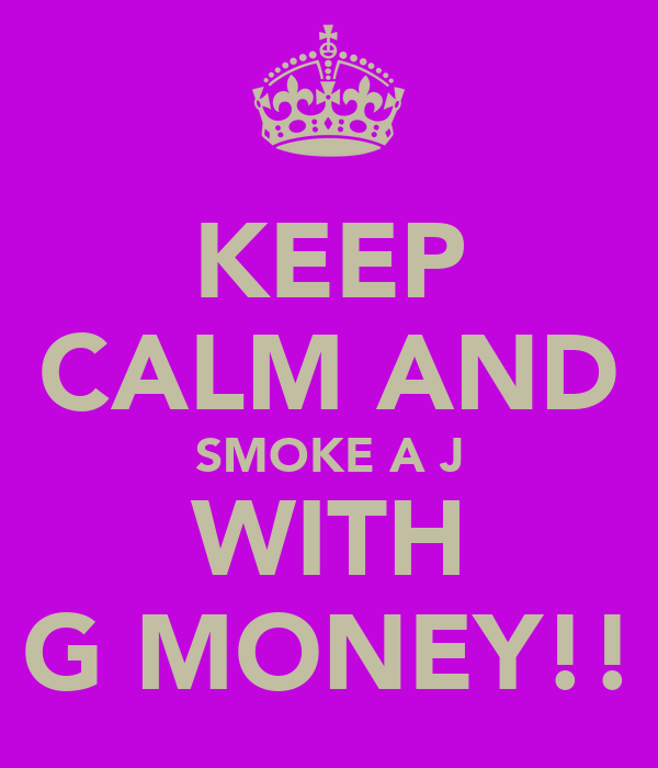 KEEP CALM AND SMOKE A J WITH G MONEY!!