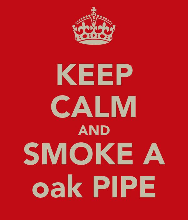 KEEP CALM AND SMOKE A oak PIPE