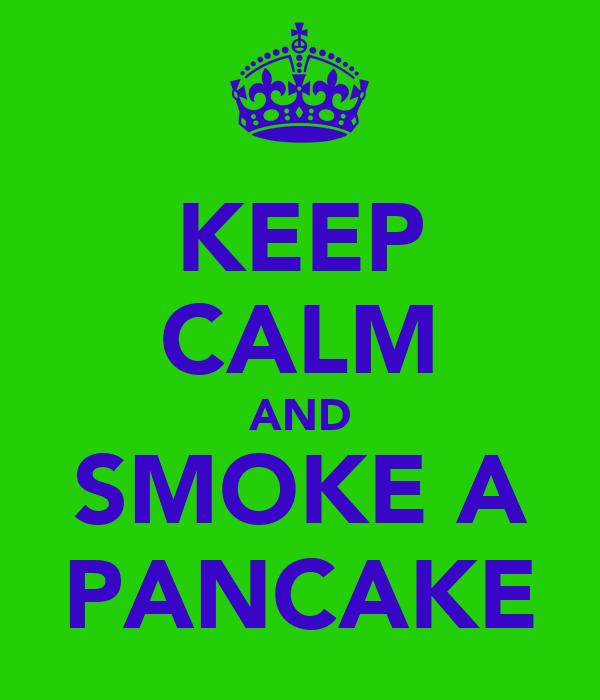 KEEP CALM AND SMOKE A PANCAKE