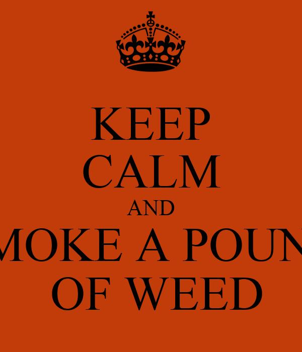 KEEP CALM AND SMOKE A POUND  OF WEED
