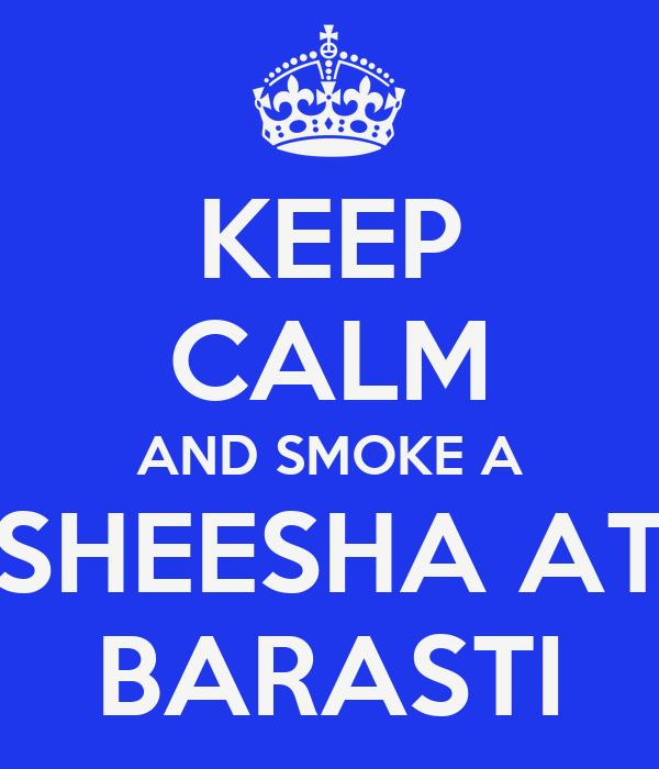 KEEP CALM AND SMOKE A SHEESHA AT BARASTI
