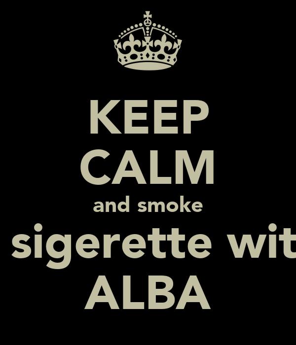 KEEP CALM and smoke a sigerette with ALBA