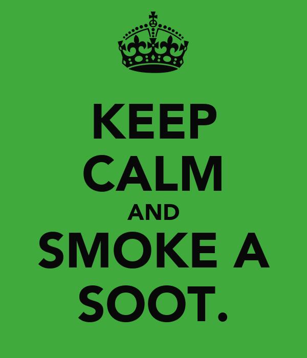 KEEP CALM AND SMOKE A SOOT.