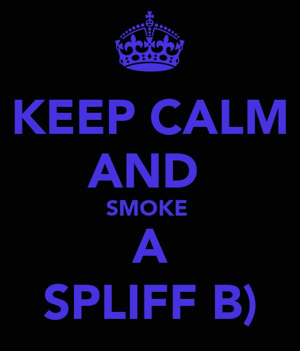 KEEP CALM AND  SMOKE  A SPLIFF B)