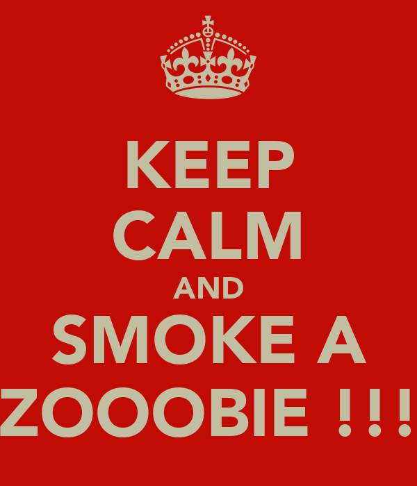 KEEP CALM AND SMOKE A ZOOOBIE !!!