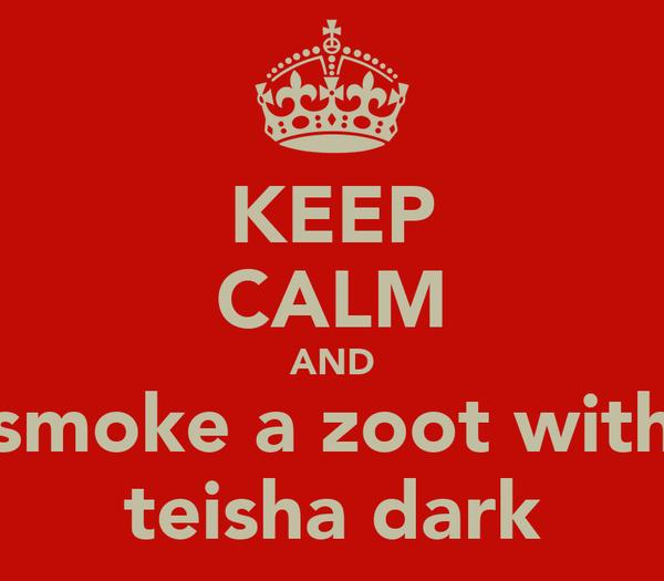 KEEP CALM AND smoke a zoot with teisha dark