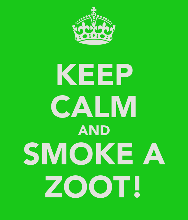 KEEP CALM AND SMOKE A ZOOT!