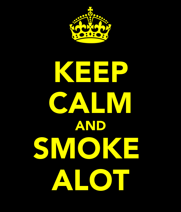 KEEP CALM AND SMOKE  ALOT