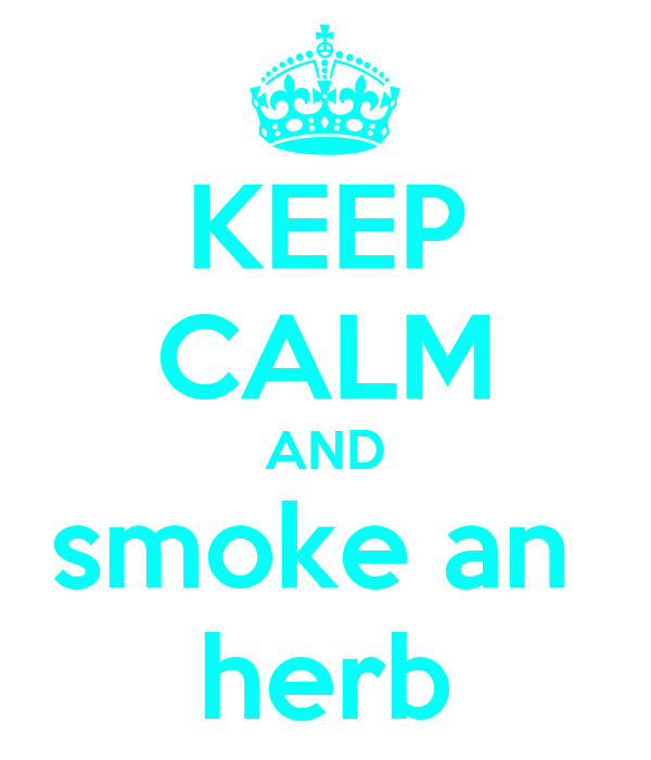 KEEP CALM AND smoke an  herb