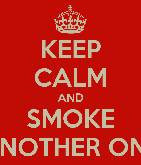 KEEP CALM AND SMOKE ANOTHER ONE