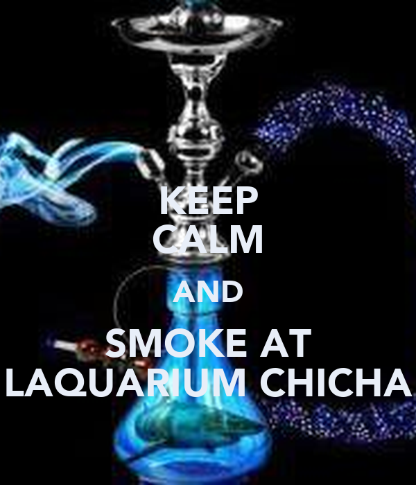 KEEP CALM AND SMOKE AT LAQUARIUM CHICHA