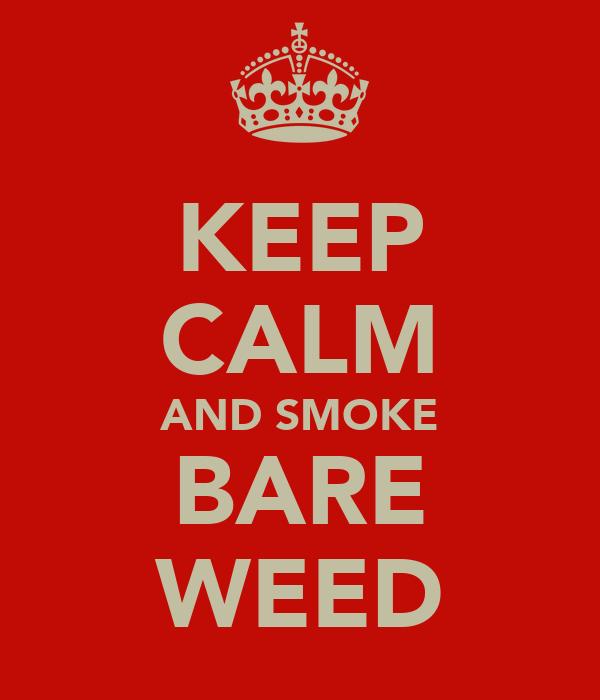 KEEP CALM AND SMOKE BARE WEED