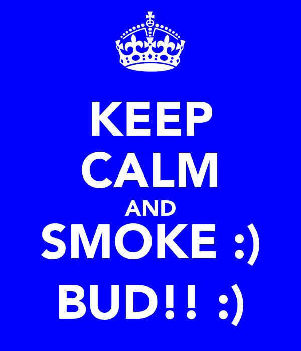 KEEP CALM AND SMOKE :) BUD!! :)