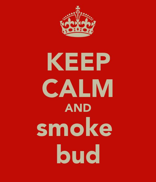 KEEP CALM AND smoke  bud