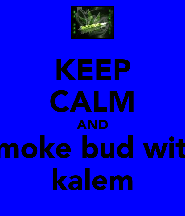 KEEP CALM AND smoke bud with kalem