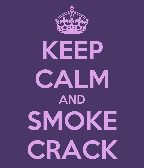 KEEP CALM AND SMOKE CRACK