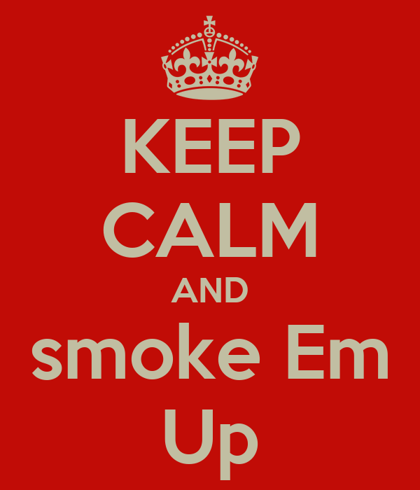 KEEP CALM AND smoke Em Up