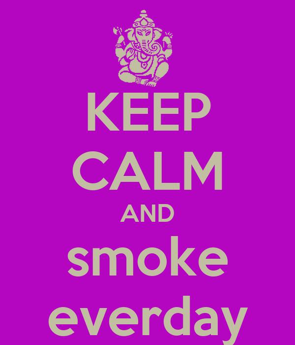 KEEP CALM AND smoke everday
