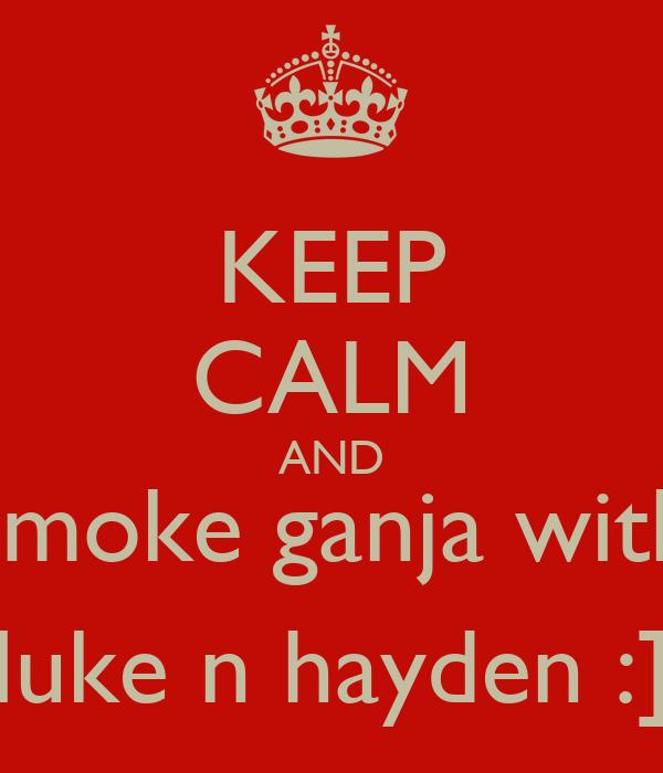KEEP CALM AND smoke ganja with luke n hayden :]