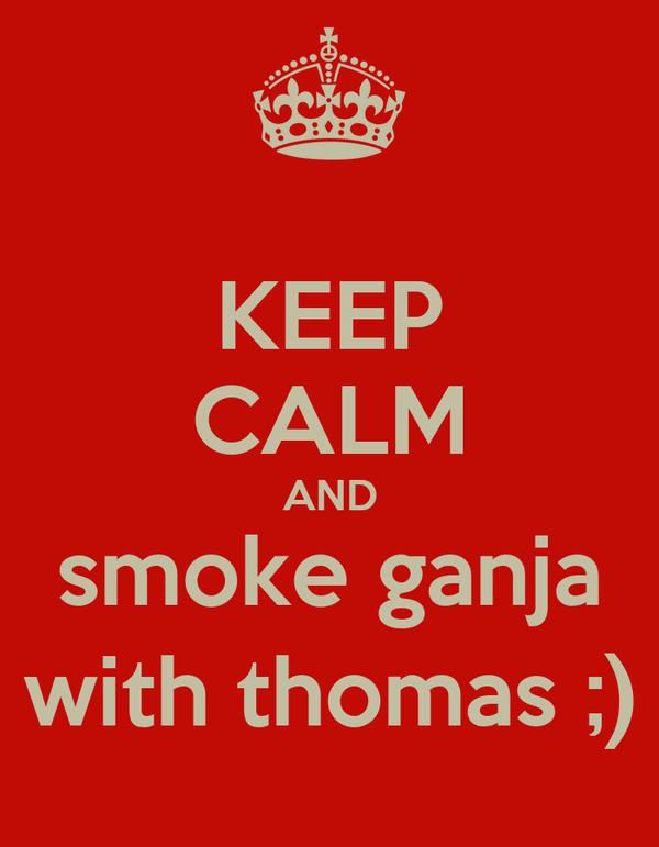 KEEP CALM AND smoke ganja with thomas ;)