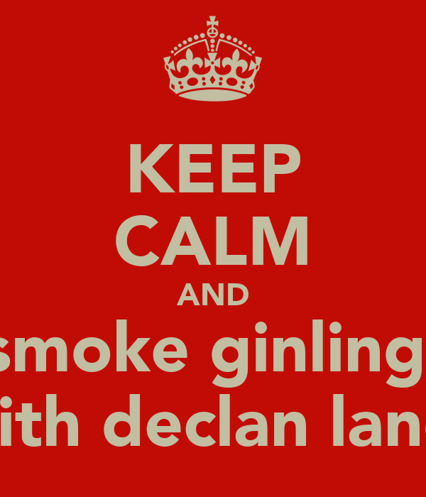 KEEP CALM AND smoke ginling  with declan land