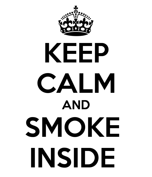 KEEP CALM AND SMOKE  INSIDE