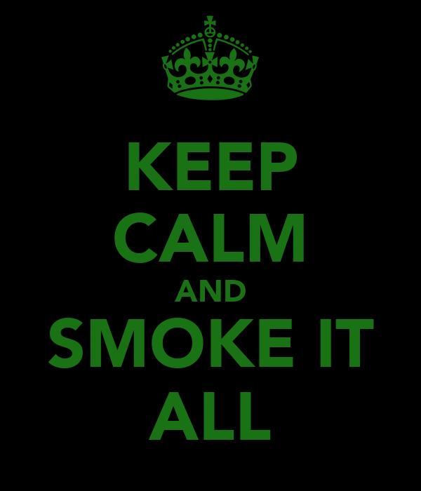 KEEP CALM AND SMOKE IT ALL