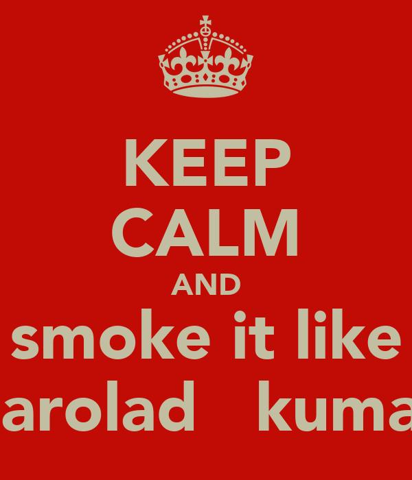 KEEP CALM AND smoke it like harolad   kumar