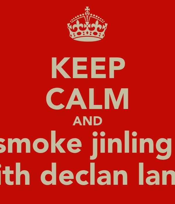 KEEP CALM AND smoke jinling  with declan land