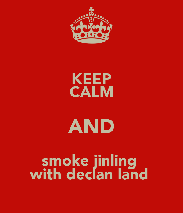 KEEP CALM AND smoke jinling  with declan land