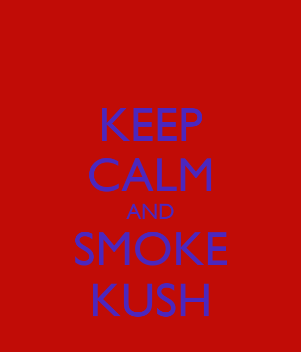 KEEP CALM AND SMOKE KUSH
