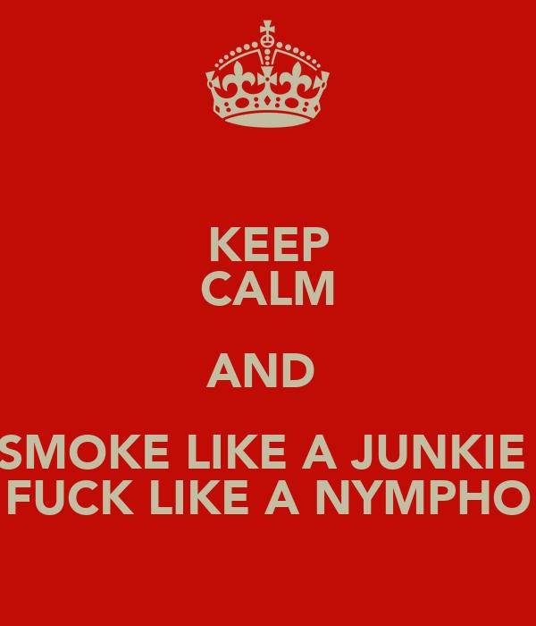 KEEP CALM AND  SMOKE LIKE A JUNKIE  FUCK LIKE A NYMPHO