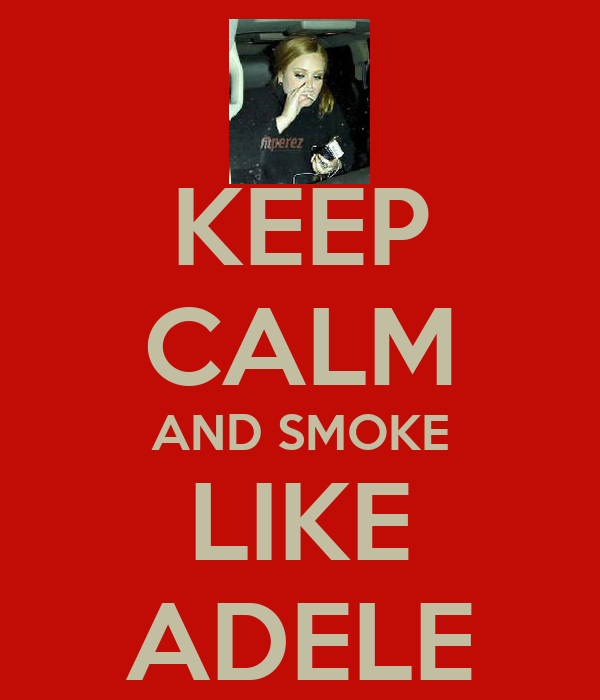 KEEP CALM AND SMOKE LIKE ADELE
