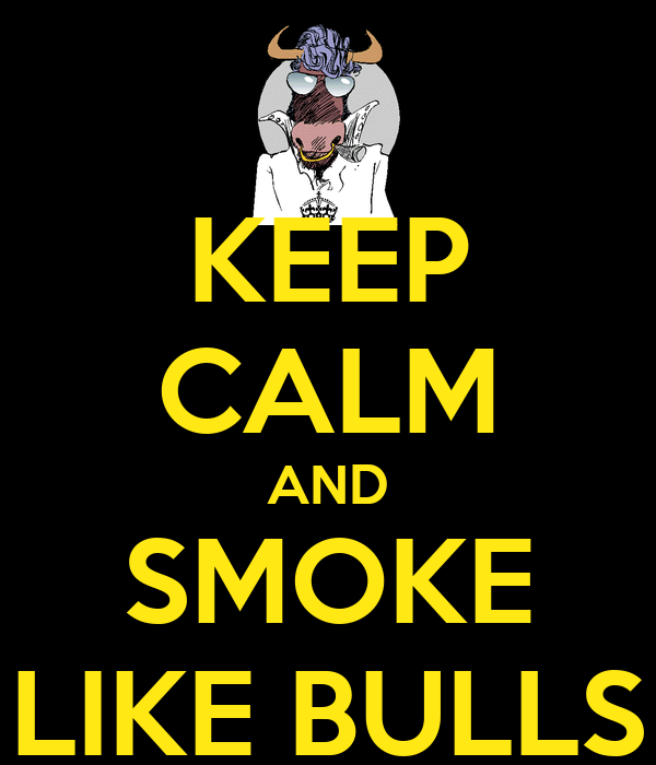 KEEP CALM AND SMOKE LIKE BULLS