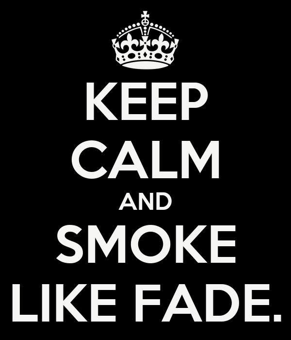 KEEP CALM AND SMOKE LIKE FADE.